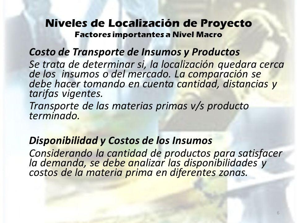 Niveles de Localización de Proyecto Factores importantes a Nivel Macro Costo de Transporte de Insumos y Productos Se trata de determinar si, la locali