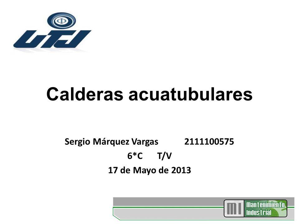 Calderas acuatubulares Sergio Márquez Vargas 2111100575 6*CT/V 17 de Mayo de 2013