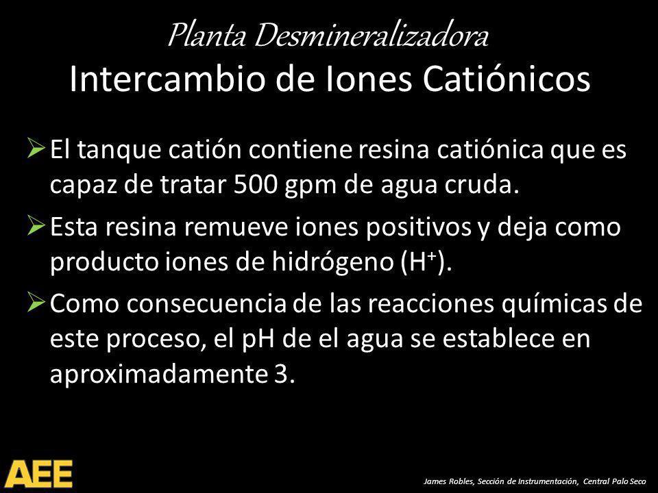 Planta Desmineralizadora James Robles, Sección de Instrumentación, Central Palo Seco Intercambio de Iones Catiónicos El tanque catión contiene resina catiónica que es capaz de tratar 500 gpm de agua cruda.