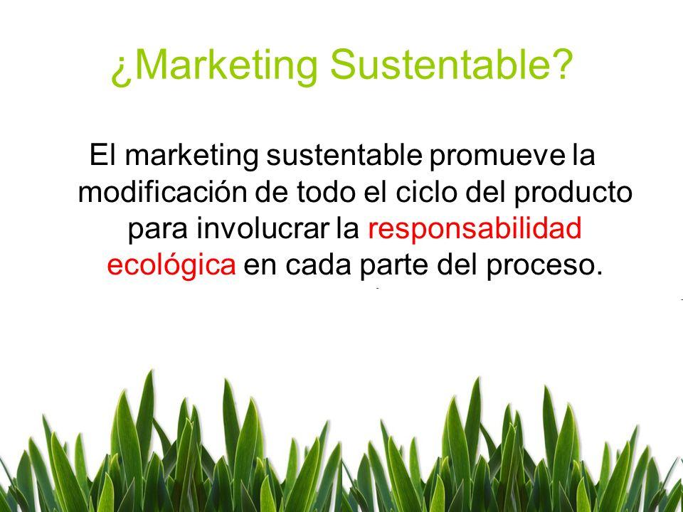 ¿Marketing Sustentable? El marketing sustentable promueve la modificación de todo el ciclo del producto para involucrar la responsabilidad ecológica e