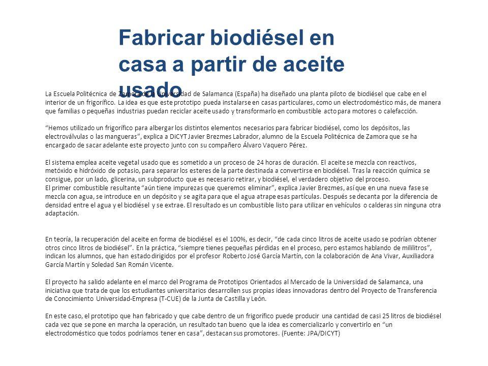 Fabricar biodiésel en casa a partir de aceite usado La Escuela Politécnica de Zamora de la Universidad de Salamanca (España) ha diseñado una planta piloto de biodiésel que cabe en el interior de un frigorífico.