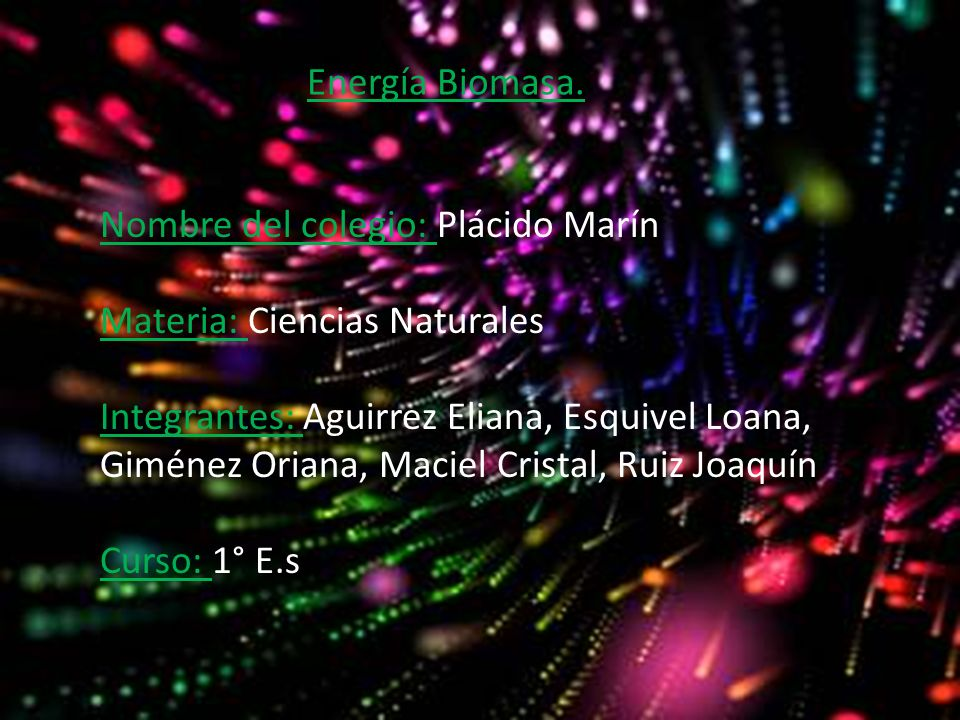 Energía Biomasa. Nombre del colegio: Plácido Marín Materia: Ciencias Naturales Integrantes: Aguirrez Eliana, Esquivel Loana, Giménez Oriana, Maciel Cr