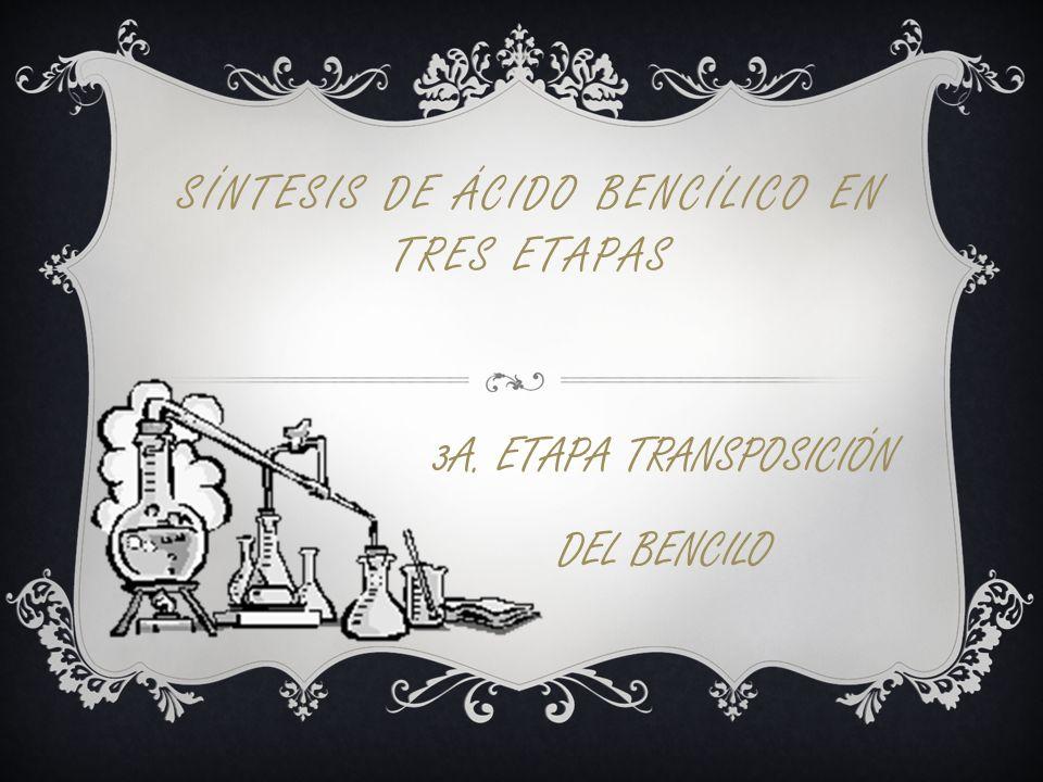 SÍNTESIS DE ÁCIDO BENCÍLICO EN TRES ETAPAS 3A. ETAPA TRANSPOSICIÓN DEL BENCILO
