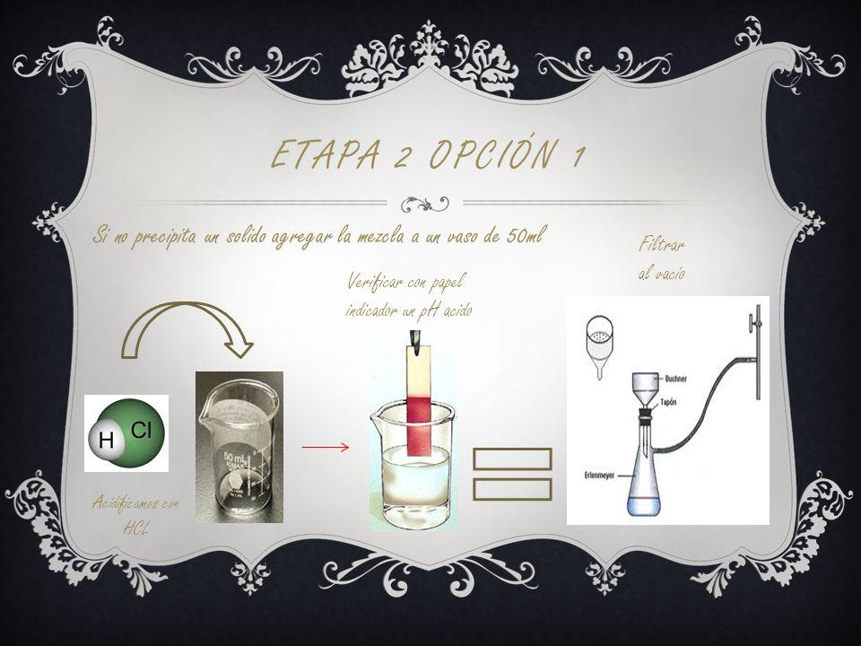 ETAPA 2 OPCIÓN 1 Si no precipita un solido agregar la mezcla a un vaso de 50ml Verificar con papel indicador un pH acido Acidificamos con HCL Filtrar