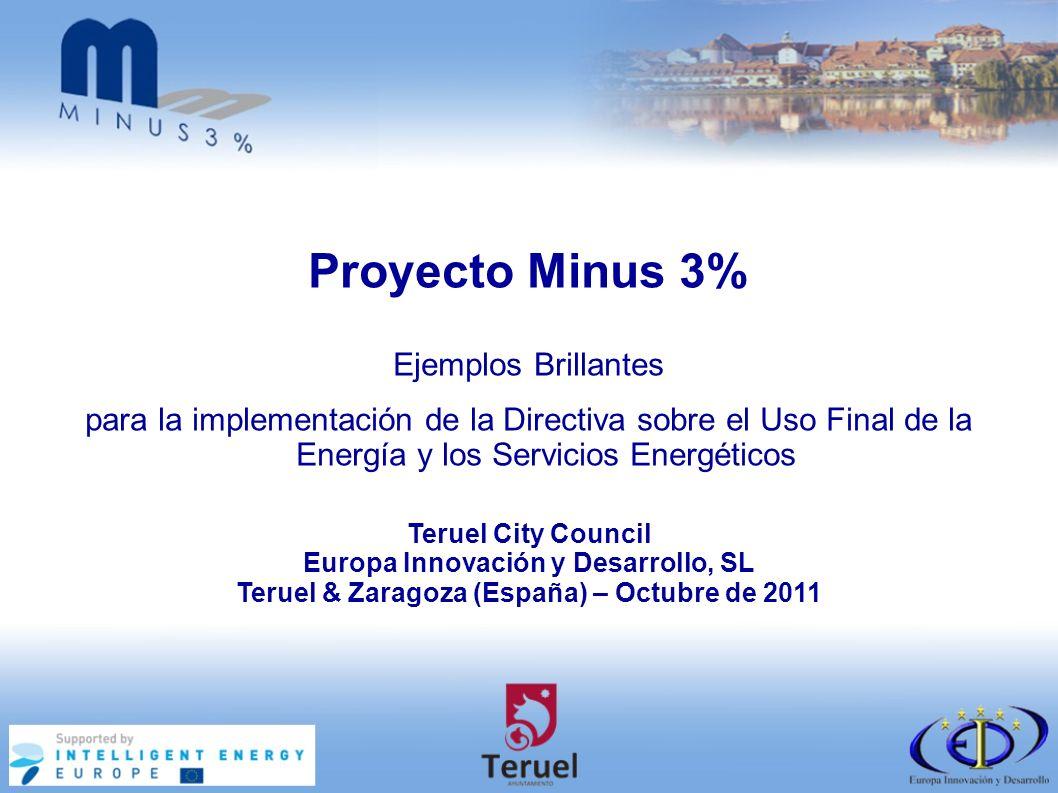 Teruel City Council Europa Innovación y Desarrollo, SL Teruel & Zaragoza (España) – Octubre de 2011 Proyecto Minus 3% Ejemplos Brillantes para la implementación de la Directiva sobre el Uso Final de la Energía y los Servicios Energéticos