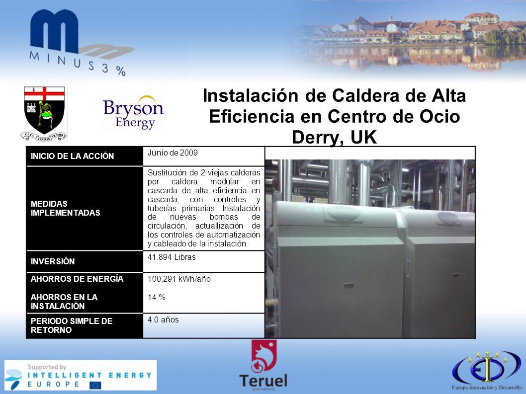 Instalación de Caldera de Alta Eficiencia en Centro de Ocio Derry, UK INICIO DE LA ACCIÓN Junio de 2009 MEDIDAS IMPLEMENTADAS Sustitución de 2 viejas calderas por caldera modular en cascada de alta eficiencia en cascada, con controles y tuberías primarias.