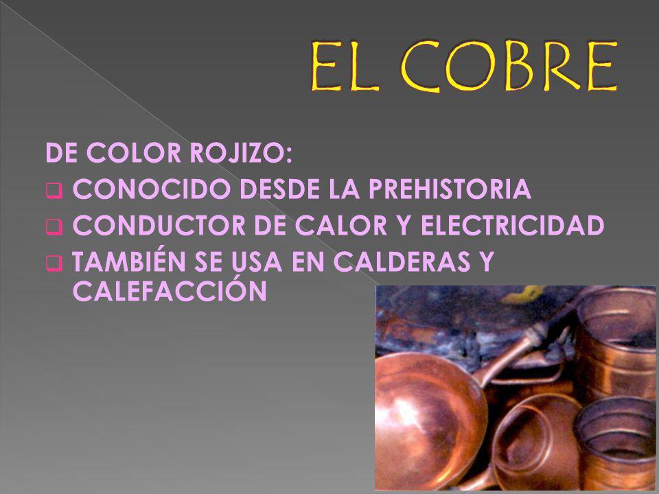 DE COLOR ROJIZO: CONOCIDO DESDE LA PREHISTORIA CONDUCTOR DE CALOR Y ELECTRICIDAD TAMBIÉN SE USA EN CALDERAS Y CALEFACCIÓN
