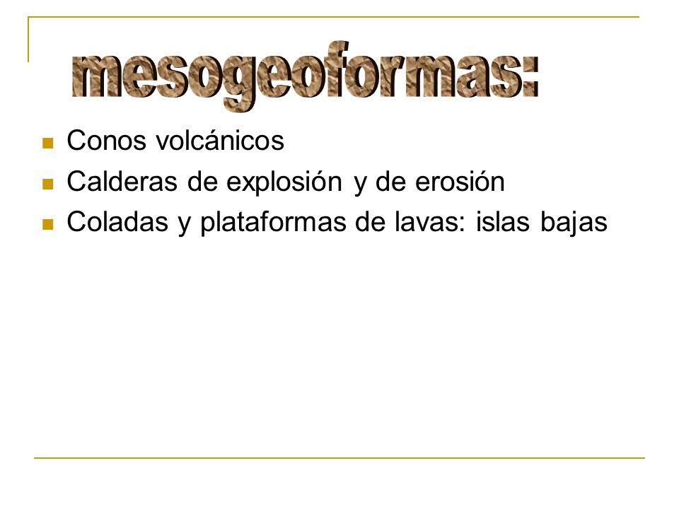 Conos volcánicos Calderas de explosión y de erosión Coladas y plataformas de lavas: islas bajas