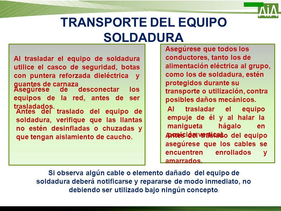 TRANSPORTE DEL EQUIPO SOLDADURA Al trasladar el equipo de soldadura utilice el casco de seguridad, botas con puntera reforzada dieléctrica y guantes d