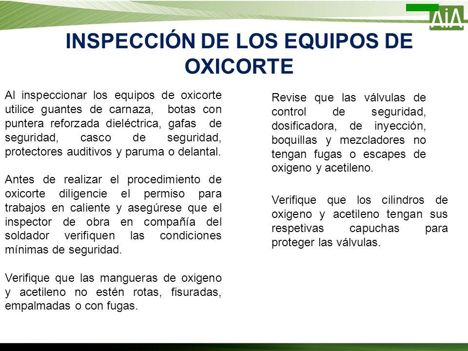 INSPECCIÓN DE LOS EQUIPOS DE OXICORTE Al inspeccionar los equipos de oxicorte utilice guantes de carnaza, botas con puntera reforzada dieléctrica, gaf