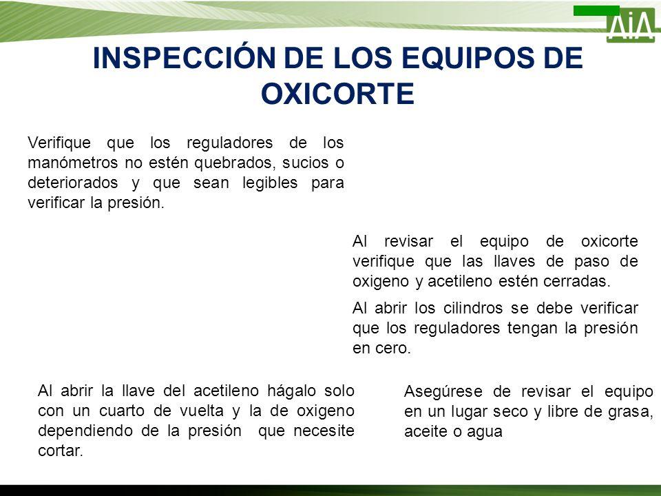 INSPECCIÓN DE LOS EQUIPOS DE OXICORTE Asegúrese de revisar el equipo en un lugar seco y libre de grasa, aceite o agua Verifique que los reguladores de