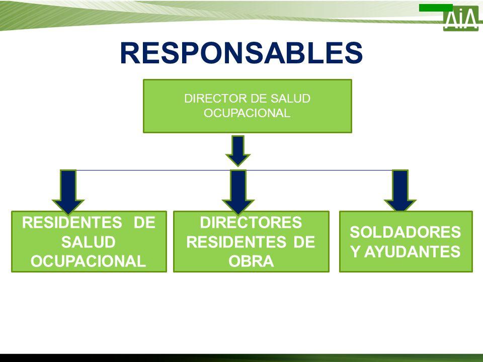 RESPONSABLES DIRECTOR DE SALUD OCUPACIONAL RESIDENTES DE SALUD OCUPACIONAL DIRECTORES RESIDENTES DE OBRA SOLDADORES Y AYUDANTES