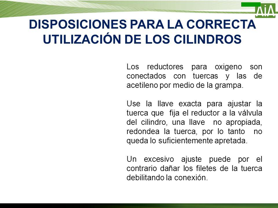 DISPOSICIONES PARA LA CORRECTA UTILIZACIÓN DE LOS CILINDROS Los reductores para oxigeno son conectados con tuercas y las de acetileno por medio de la