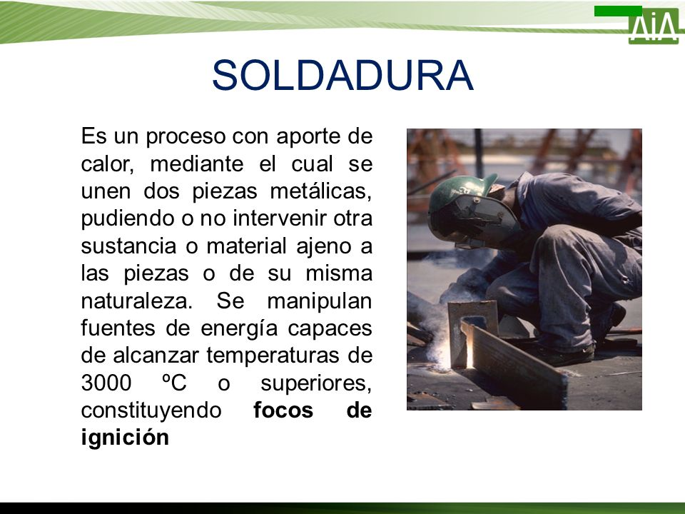 SOLDADURA Es un proceso con aporte de calor, mediante el cual se unen dos piezas metálicas, pudiendo o no intervenir otra sustancia o material ajeno a