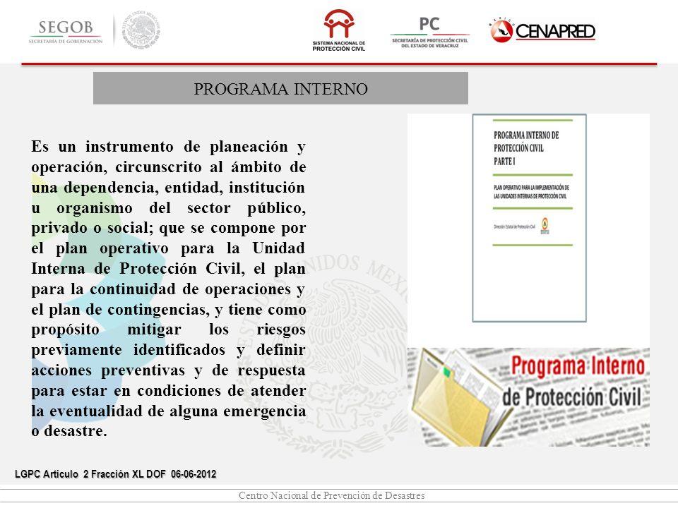Centro Nacional de Prevención de Desastres PROGRAMA INTERNO LGPC Artículo 39 DOF 06-06-2012 El Programa Interno de Protección Civil se lleva a cabo en cada uno de los inmuebles para mitigar los riesgos previamente identificados y estar en condiciones de atender la eventualidad de alguna emergencia o desastre.