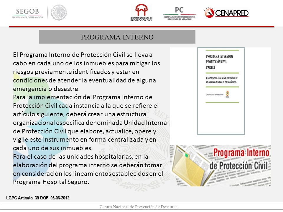 Centro Nacional de Prevención de Desastres PROGRAMA INTERNO LGPC Artículo 39 DOF 06-06-2012 El Programa Interno de Protección Civil se lleva a cabo en