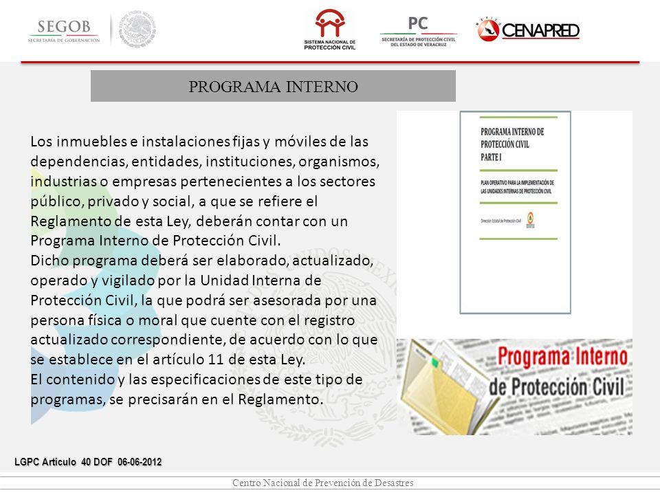 Centro Nacional de Prevención de Desastres PROGRAMA INTERNO LGPC Artículo 40 DOF 06-06-2012 Los inmuebles e instalaciones fijas y móviles de las depen