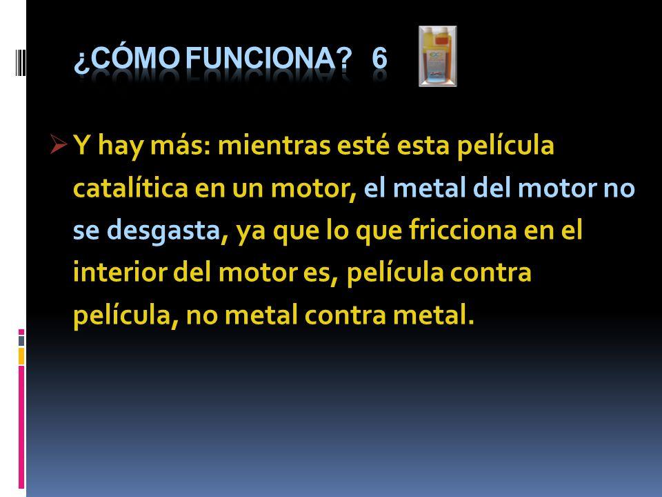 Y hay más: mientras esté esta película catalítica en un motor, el metal del motor no se desgasta, ya que lo que fricciona en el interior del motor es,