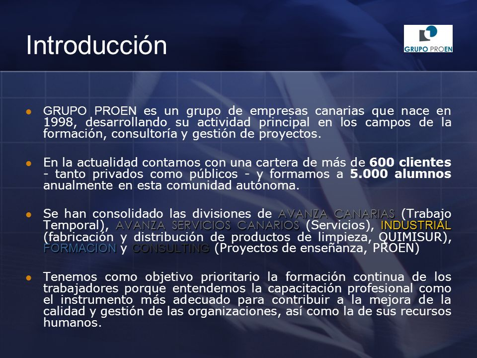 Introducción GRUPO PROEN es un grupo de empresas canarias que nace en 1998, desarrollando su actividad principal en los campos de la formación, consultoría y gestión de proyectos.