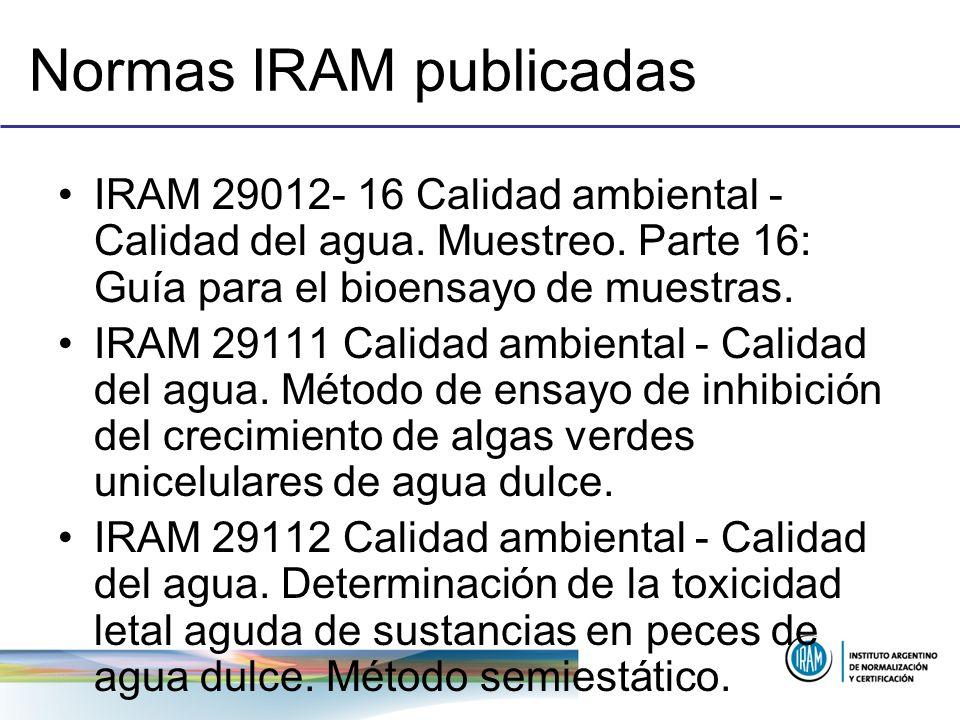 Normas IRAM publicadas IRAM 29012- 16 Calidad ambiental - Calidad del agua. Muestreo. Parte 16: Guía para el bioensayo de muestras. IRAM 29111 Calidad