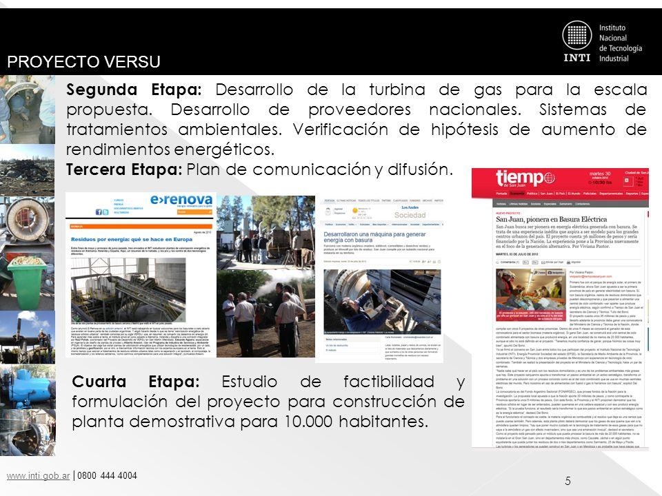 www.inti.gob.arwww.inti.gob.ar 0800 444 4004 PROYECTO VERSU 16 Con la finalidad de continuar esclando a una etapa mayor, el INTI junto a la Secretaría de Ambiente y Desarrollo Sustentable de la Provincia de San Juan, la Empresa Provincial de Energía EPSE y Empresas Mendocinas dedicadas al rubro metal mecánico y eléctrico, acordaron la presentación del proyecto a convocatoria FITS Biomasa 2012 – FONARSEC para obtener el financiamiento para la construcción y operación de una Planta Demostrativa VERSU integrada a un sistema de GIRSU con capacidad de tratamiento de 10 tn de RSU.