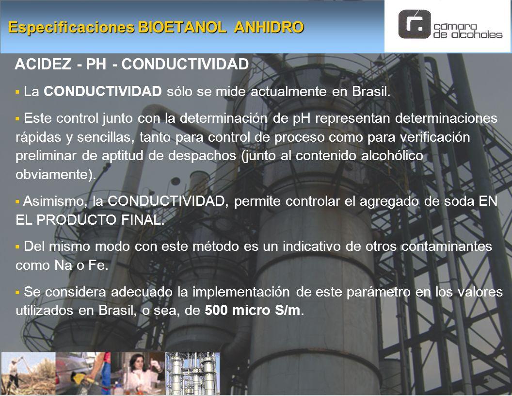 Especificaciones BIOETANOL ANHIDRO ACIDEZ - PH - CONDUCTIVIDAD La CONDUCTIVIDAD sólo se mide actualmente en Brasil. Este control junto con la determin