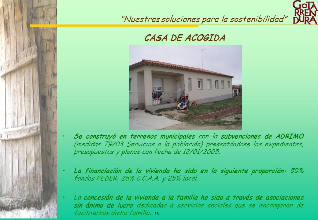 16 Nuestras soluciones para la sostenibilidad CASA DE ACOGIDA Se construyó en terrenos municipales con la subvenciones de ADRIMO (medidas 79/03 Servic