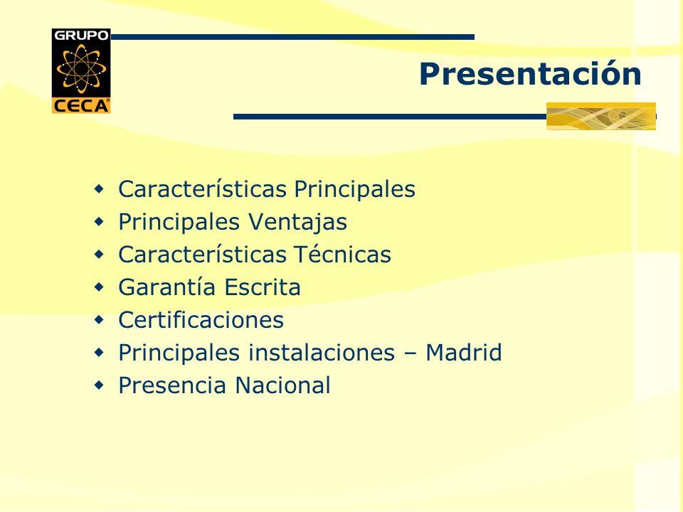 Características Principales Principales Ventajas Características Técnicas Garantía Escrita Certificaciones Principales instalaciones – Madrid Presencia Nacional Presentación