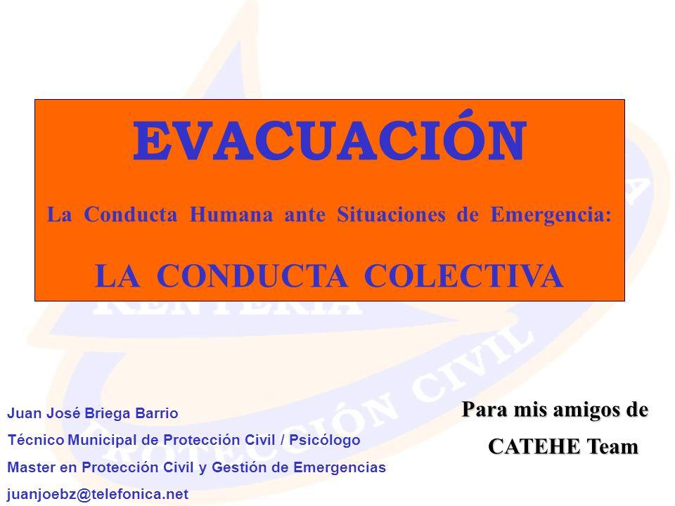 EVACUACIÓN La Conducta Humana ante Situaciones de Emergencia: LA CONDUCTA COLECTIVA Juan José Briega Barrio Técnico Municipal de Protección Civil / Ps