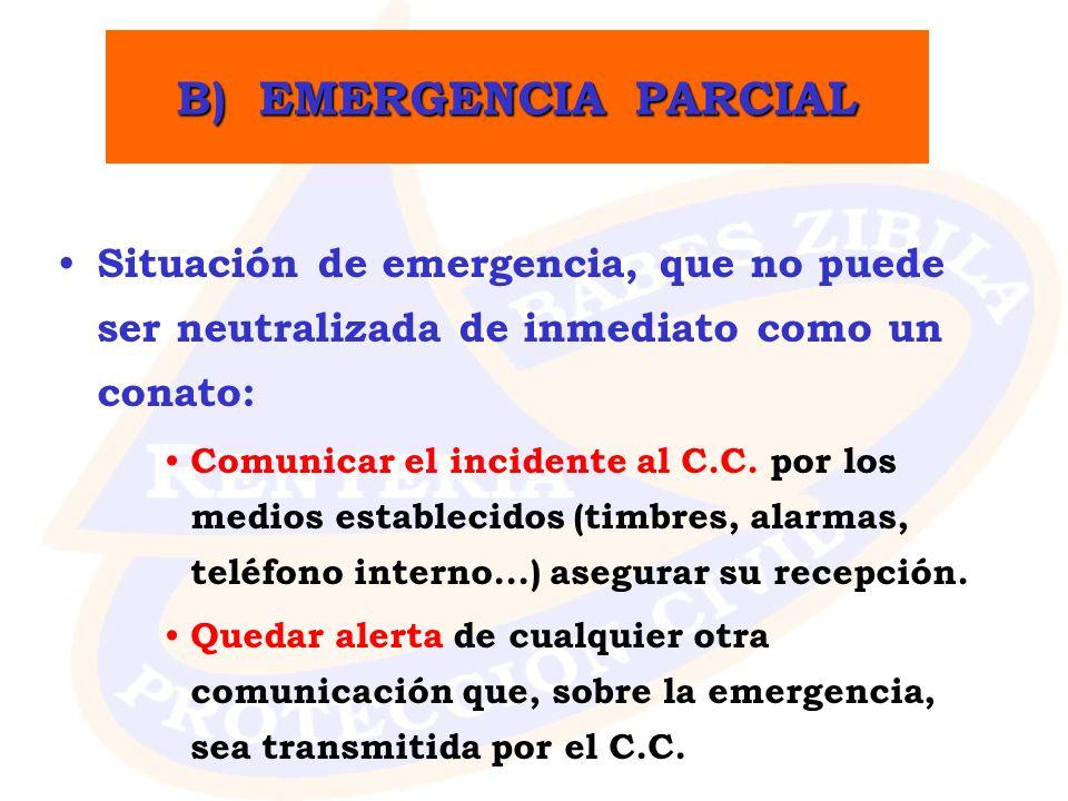 B) EMERGENCIA PARCIAL Situación de emergencia, que no puede ser neutralizada de inmediato como un conato: Comunicar el incidente al C.C. por los medio