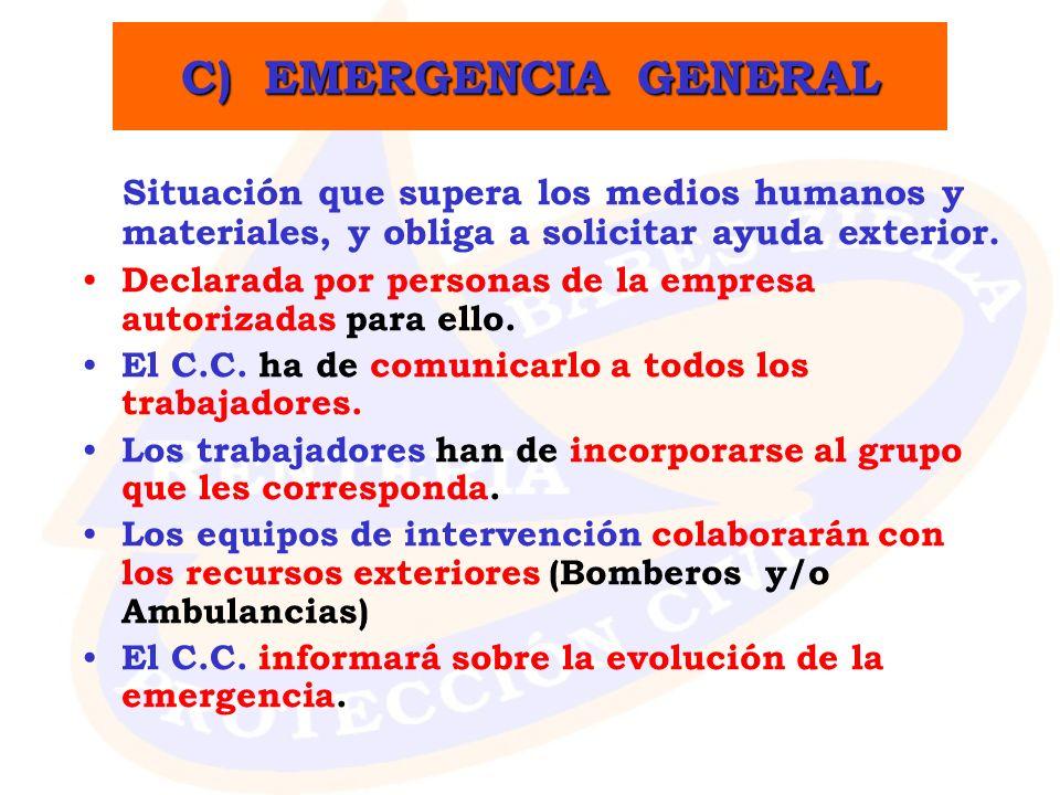 C) EMERGENCIA GENERAL Situación que supera los medios humanos y materiales, y obliga a solicitar ayuda exterior. Declarada por personas de la empresa