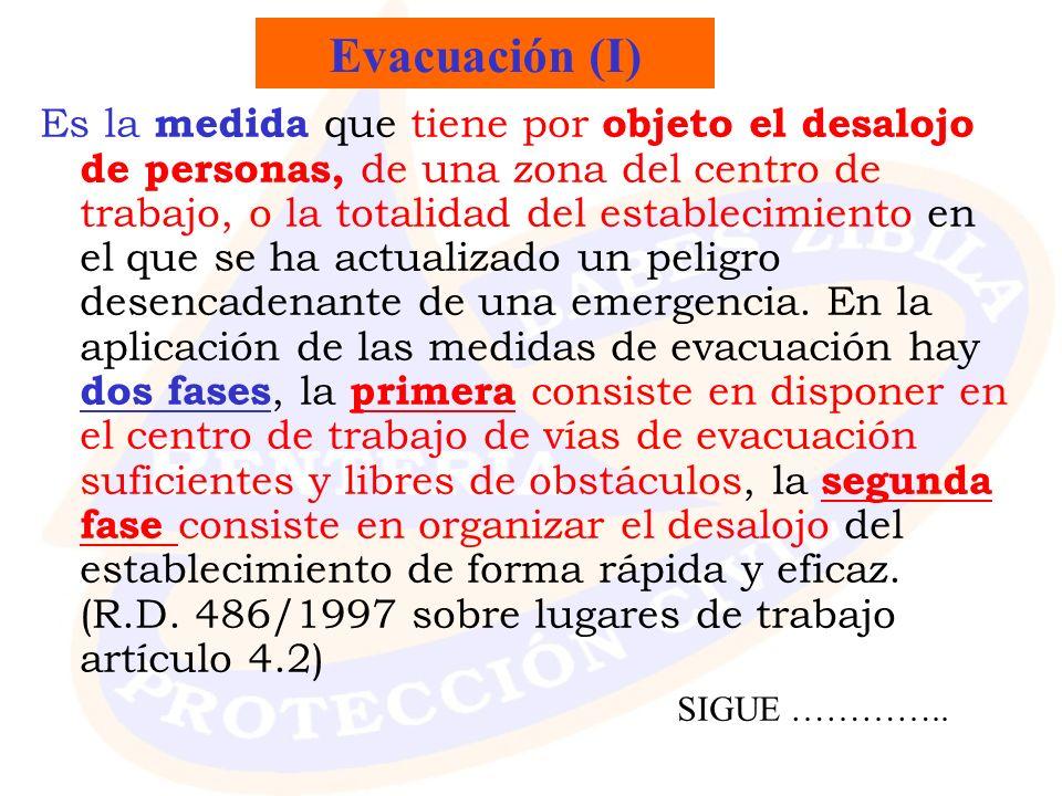 Evacuación (I) Es la medida que tiene por objeto el desalojo de personas, de una zona del centro de trabajo, o la totalidad del establecimiento en el