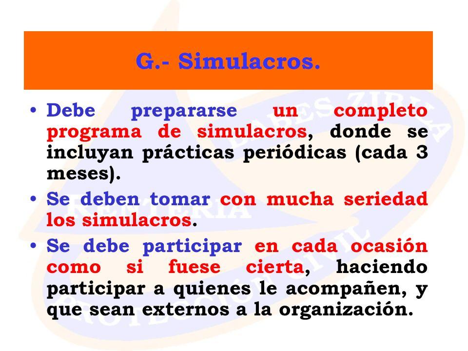 G.- Simulacros. Debe prepararse un completo programa de simulacros, donde se incluyan prácticas periódicas (cada 3 meses). Se deben tomar con mucha se