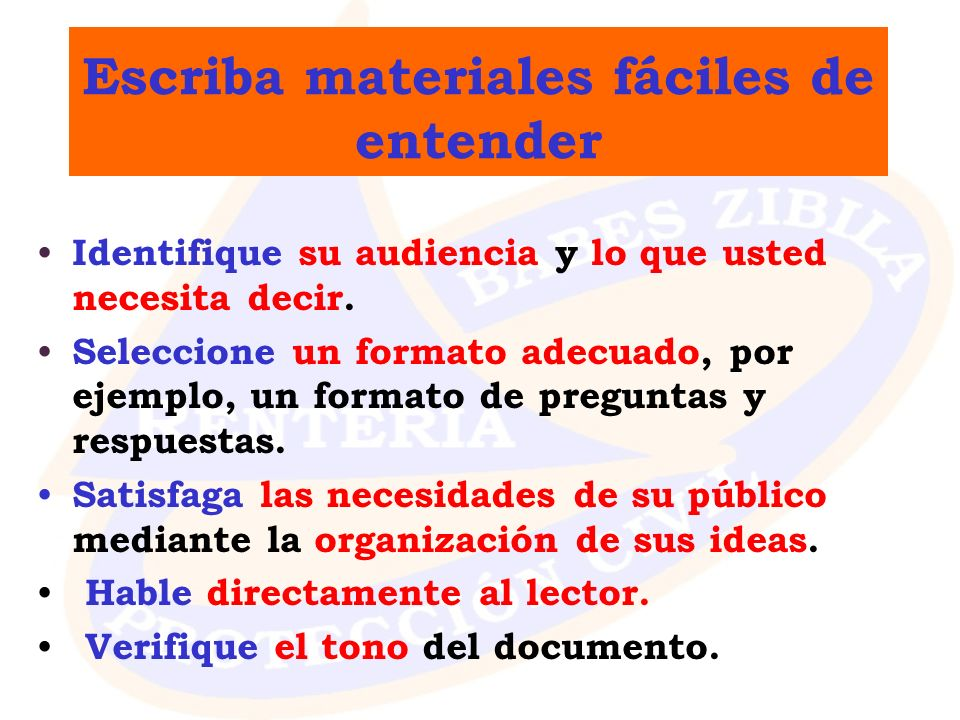 Escriba materiales fáciles de entender Identifique su audiencia y lo que usted necesita decir. Seleccione un formato adecuado, por ejemplo, un formato