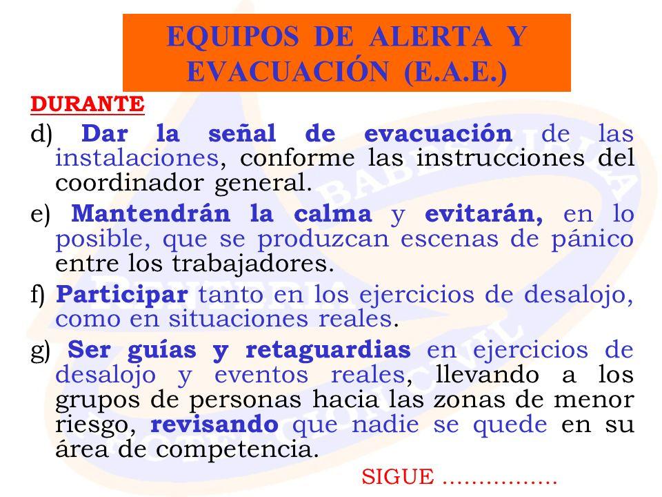 DURANTE d) Dar la señal de evacuación de las instalaciones, conforme las instrucciones del coordinador general. e) Mantendrán la calma y evitarán, en