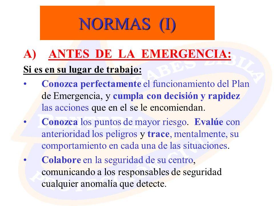 NORMAS (I) A) ANTES DE LA EMERGENCIA: Si es en su lugar de trabajo: Conozca perfectamente el funcionamiento del Plan de Emergencia, y cumpla con decis