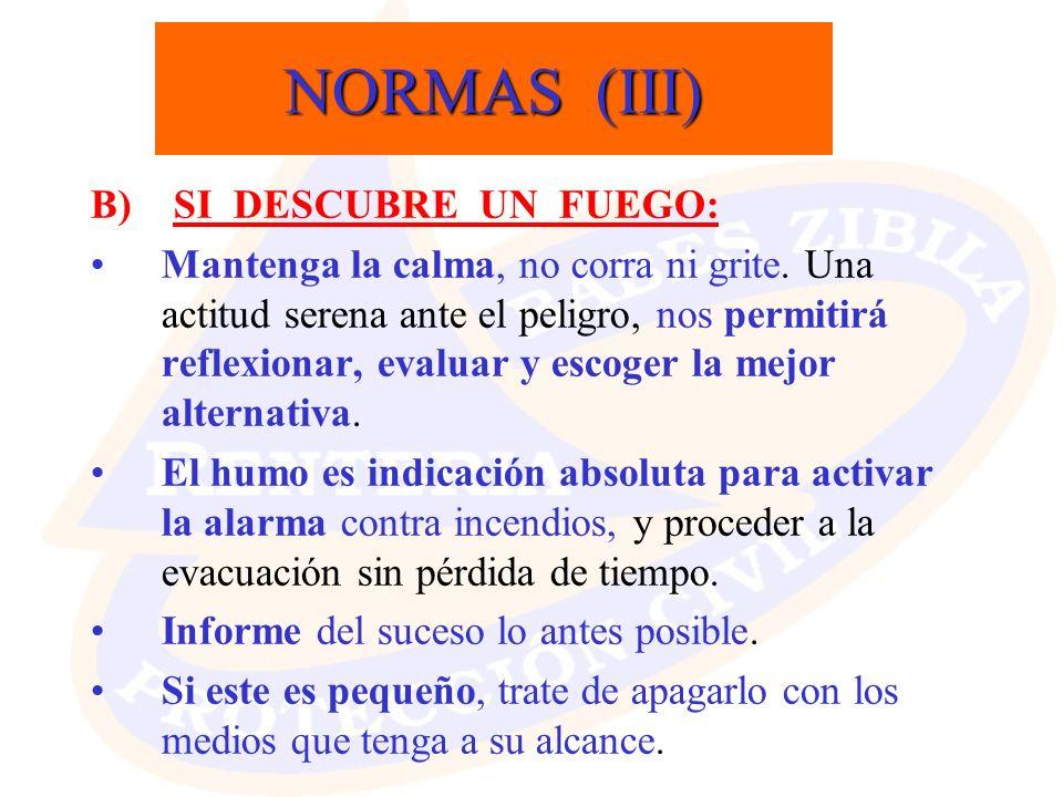 NORMAS (III) B) SI DESCUBRE UN FUEGO: Mantenga la calma, no corra ni grite. Una actitud serena ante el peligro, nos permitirá reflexionar, evaluar y e