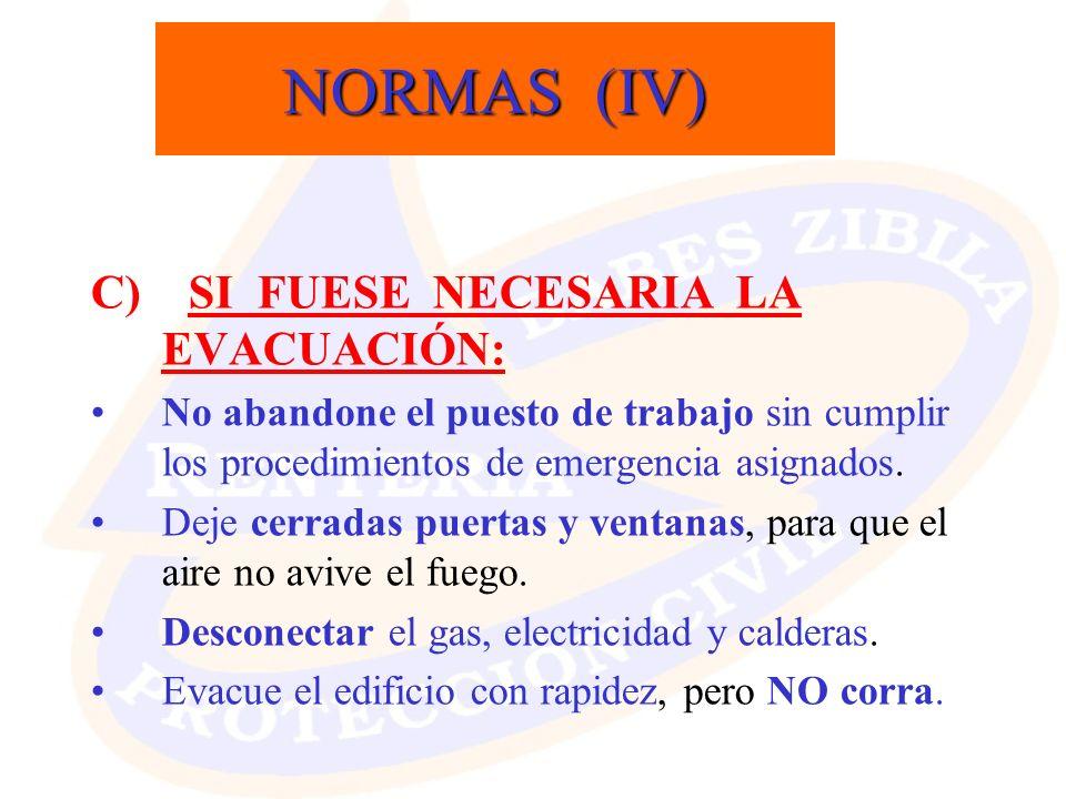 NORMAS (IV) C) SI FUESE NECESARIA LA EVACUACIÓN: No abandone el puesto de trabajo sin cumplir los procedimientos de emergencia asignados. Deje cerrada