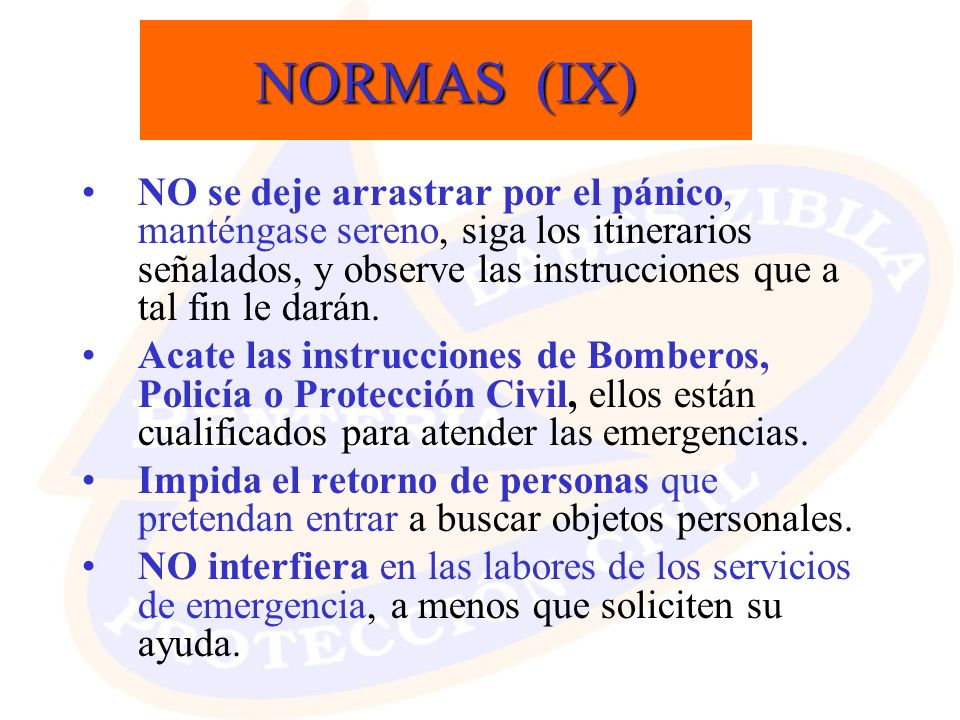 NORMAS (IX) NO se deje arrastrar por el pánico, manténgase sereno, siga los itinerarios señalados, y observe las instrucciones que a tal fin le darán.