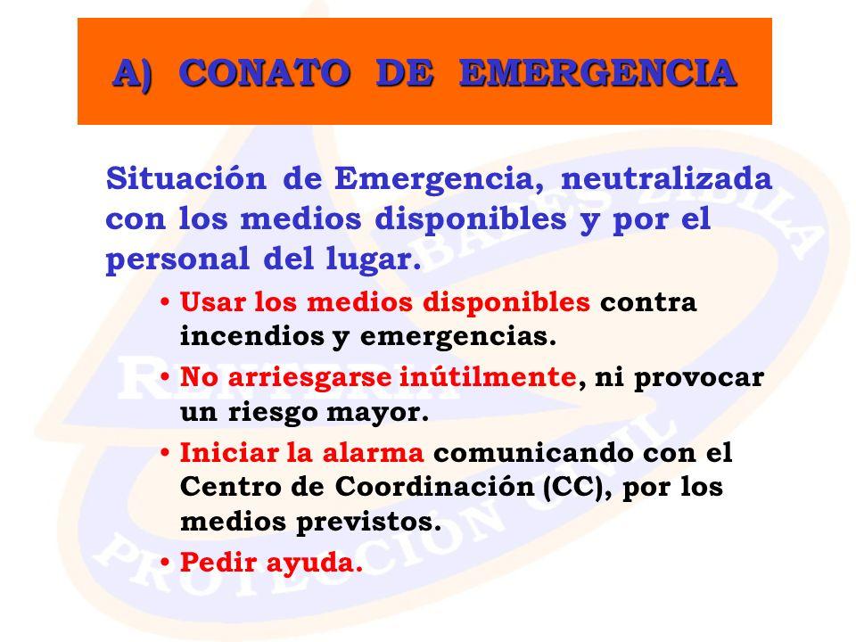 A) CONATO DE EMERGENCIA Situación de Emergencia, neutralizada con los medios disponibles y por el personal del lugar. Usar los medios disponibles cont