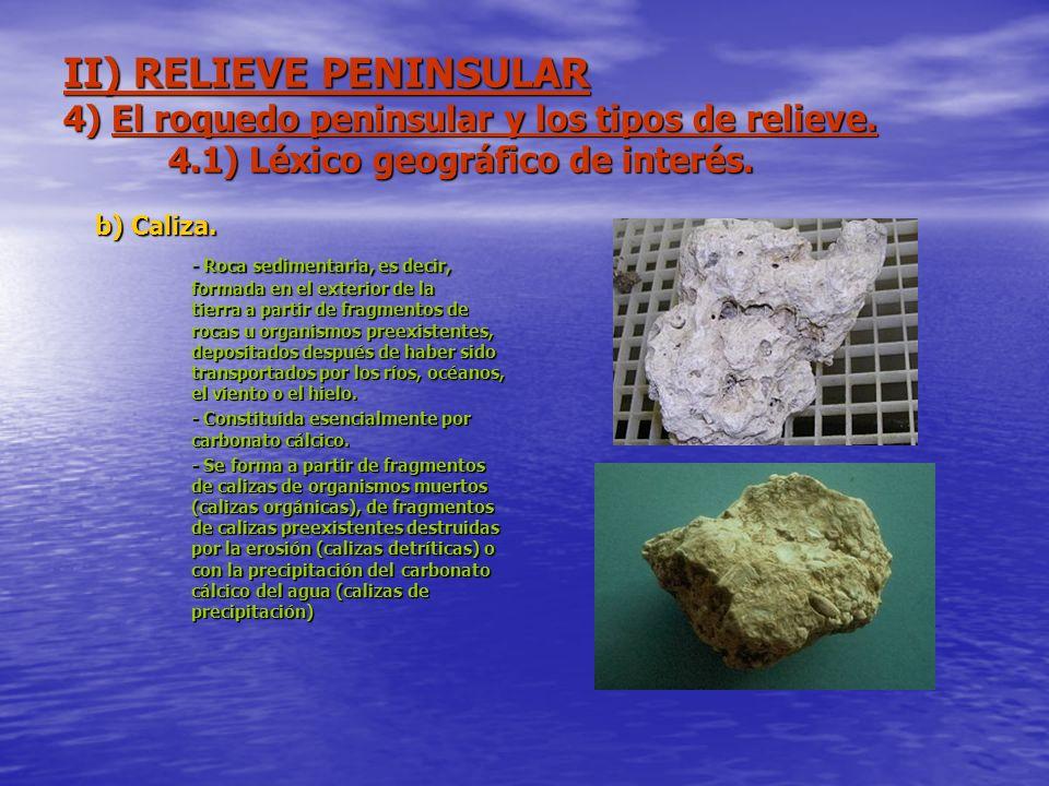 II) RELIEVE PENINSULAR 4) El roquedo peninsular y los tipos de relieve. 4.1) Léxico geográfico de interés. b) Caliza. - Roca sedimentaria, es decir, f