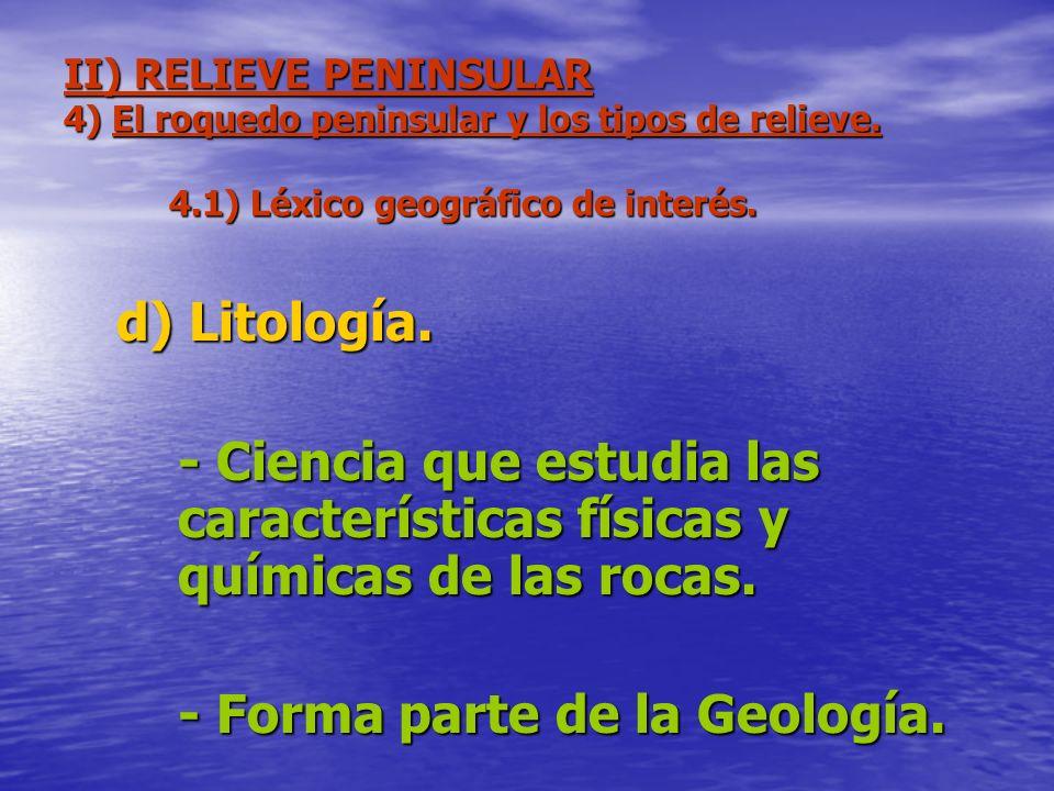 II) RELIEVE PENINSULAR 4) El roquedo peninsular y los tipos de relieve. 4.1) Léxico geográfico de interés. d) Litología. - Ciencia que estudia las car