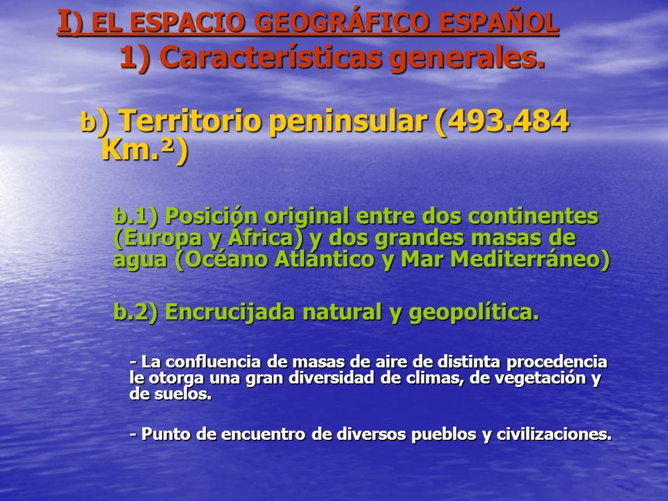 I ) EL ESPACIO GEOGRÁFICO ESPAÑOL 1) Características generales. b ) Territorio peninsular (493.484 Km.²) b.1) Posición original entre dos continentes