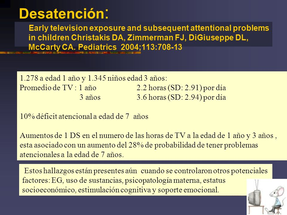 Desatención : Early television exposure and subsequent attentional problems in children Christakis DA, Zimmerman FJ, DiGiuseppe DL, McCarty CA. Pediat