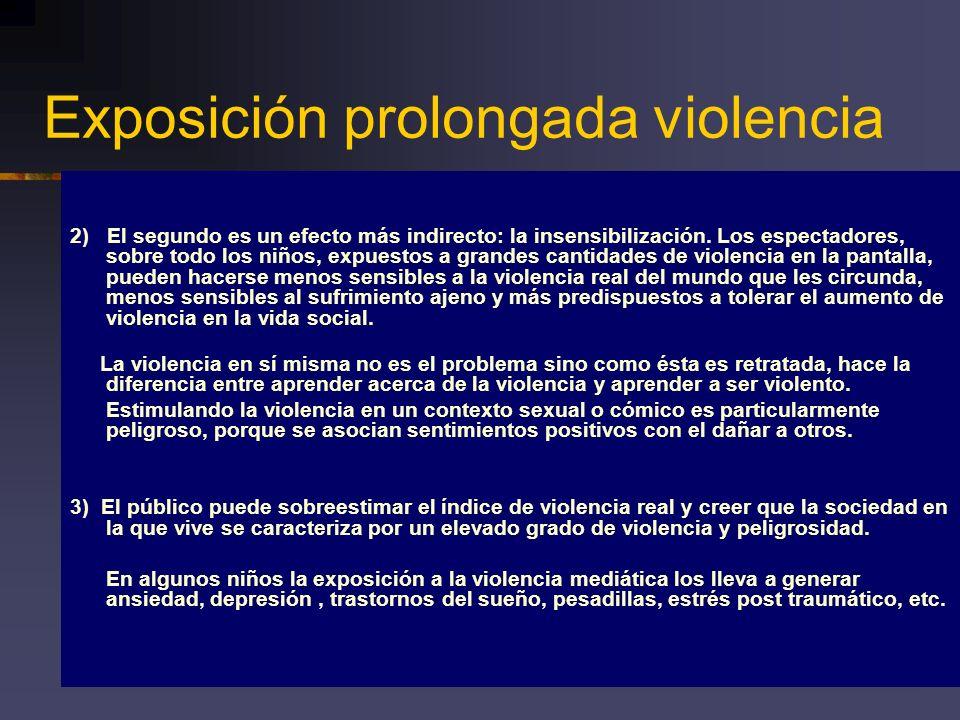 Exposición prolongada violencia 2) El segundo es un efecto más indirecto: la insensibilización. Los espectadores, sobre todo los niños, expuestos a gr