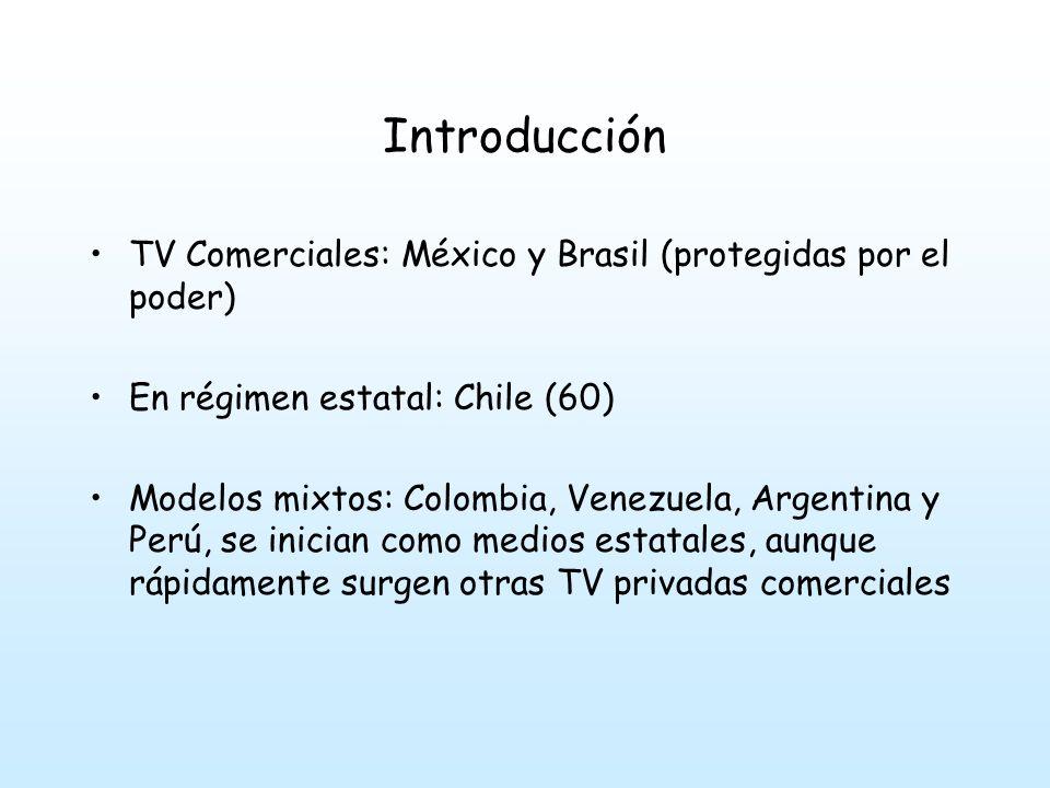 Introducción TV Comerciales: México y Brasil (protegidas por el poder) En régimen estatal: Chile (60) Modelos mixtos: Colombia, Venezuela, Argentina y Perú, se inician como medios estatales, aunque rápidamente surgen otras TV privadas comerciales