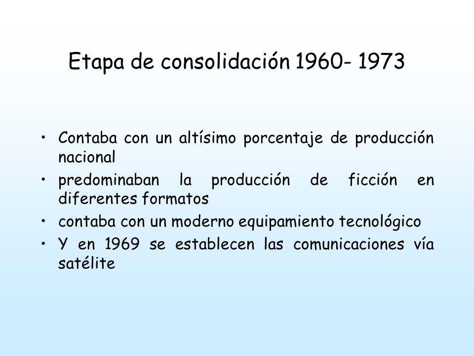 Etapa de consolidación 1960- 1973 Contaba con un altísimo porcentaje de producción nacional predominaban la producción de ficción en diferentes formatos contaba con un moderno equipamiento tecnológico Y en 1969 se establecen las comunicaciones vía satélite