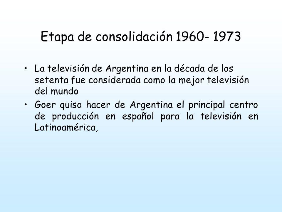 Etapa de consolidación 1960- 1973 La televisión de Argentina en la década de los setenta fue considerada como la mejor televisión del mundo Goer quiso hacer de Argentina el principal centro de producción en español para la televisión en Latinoamérica,
