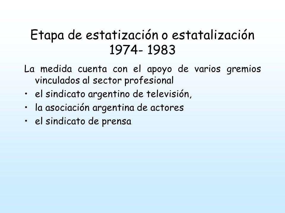 Etapa de estatización o estatalización 1974- 1983 La medida cuenta con el apoyo de varios gremios vinculados al sector profesional el sindicato argentino de televisión, la asociación argentina de actores el sindicato de prensa