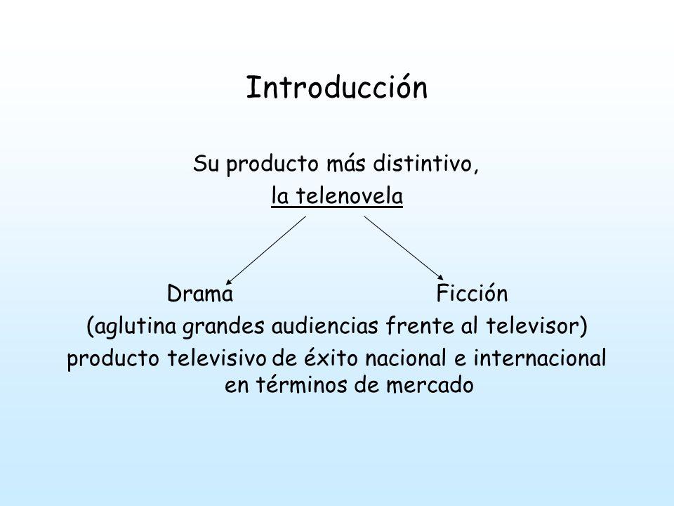Introducción Su producto más distintivo, la telenovela Drama Ficción (aglutina grandes audiencias frente al televisor) producto televisivo de éxito nacional e internacional en términos de mercado